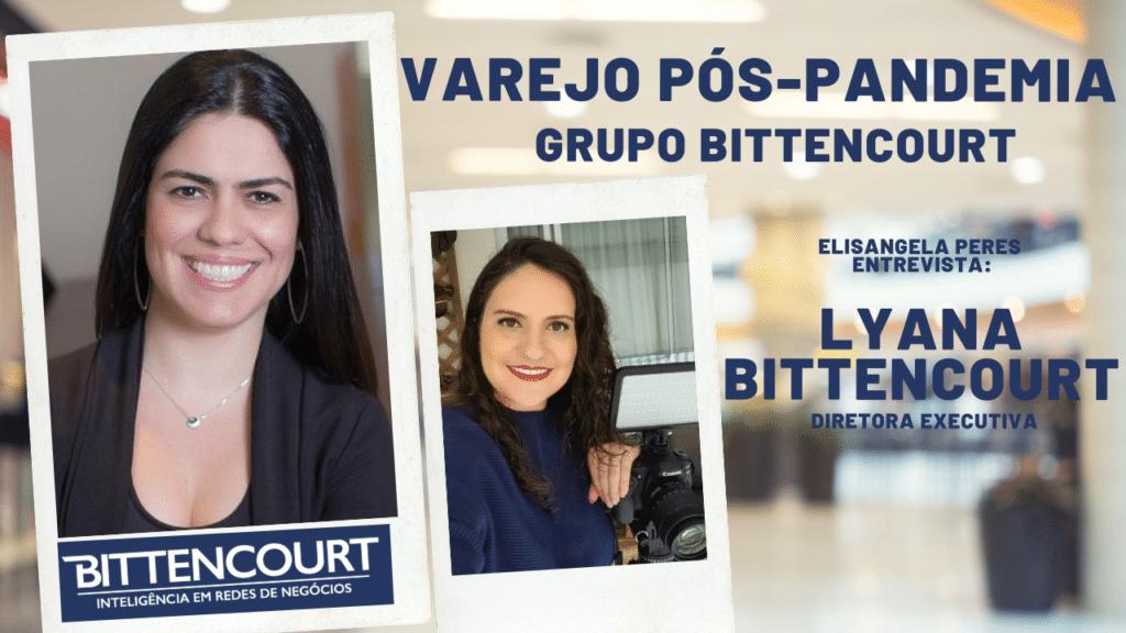 Elisangela Peres entrevista Lyana Bittencourt, diretora executiva do Grupo Bittencourt, sobre o varejo pós-pandemia