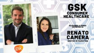 Marketing da GSK: Inovação é um pilar substancial de crescimento - Elisangela Peres entrevista Renato Camera, diretor de marketing