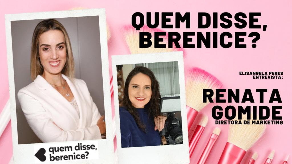 Elisangela Peres entrevista Renata Gomide, diretora de marketing da Quem disse, Berenice?